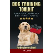 Dog Training Toolkit: A Practical Approach To A Better Dog-Human Relationship - For Dog Lovers Only! - eBook