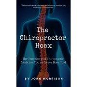 The Chiropractor Hoax: The True Story of Chiropractic Medicine You've Never Been Told - eBook