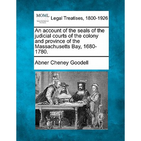 Massachusets Bay - An Account of the Seals of the Judicial Courts of the Colony and Province of the Massachusetts Bay, 1680-1780. (Paperback)