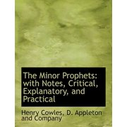 The Minor Prophets: With Notes, Critical, Explanatory, and Practical