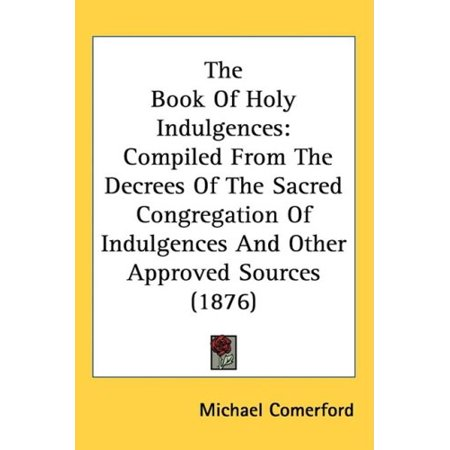 The Book Of Holy Indulgences: Compiled From The Decrees Of The Sacred Congregation Of Indulgences And Other Approved Sou - image 1 of 1