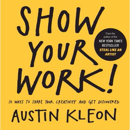 Show Your Work! 10 Ways to Show Your Creativity and Get Discovered : 10 Ways to Share Your Creativity and Get