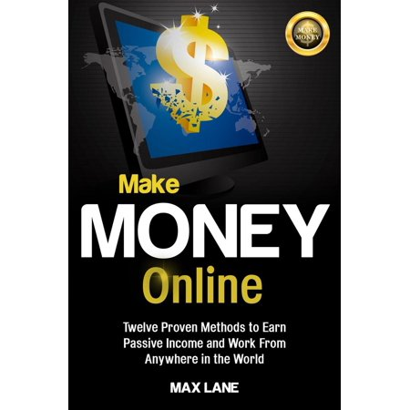Make Money Online: : Twelve Proven Methods to Earn Passive Income and Work From Anywhere in the World Kindle Edition -