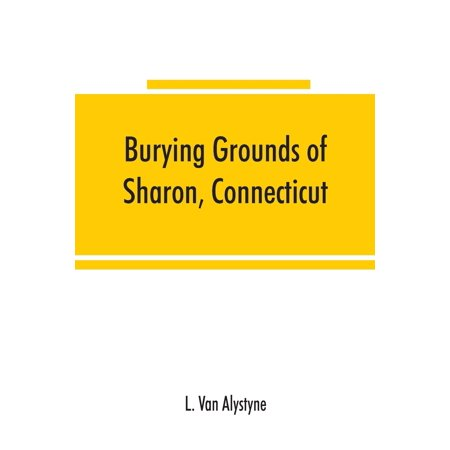 Burying grounds of Sharon, Connecticut, Amenia and North East, New York; being an abstract of inscriptions from thirty places of burial in the above named