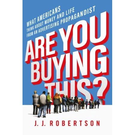 Are You Buying This   What Americans Think About Money And Life From An Advertising Propagandist