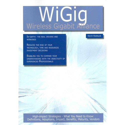 Wigig - Wireless Gigabit Alliance: High-Impact Strategies High-Impact Strategies - What You Need to Know: Definitions, Adoptions, Impact, Benefits, Ma
