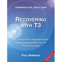 Recovering from Hypothyroidism: Recovering with T3: My Journey from Hypothyroidism to Good Health using the T3 Thyroid Hormone (Paperback)