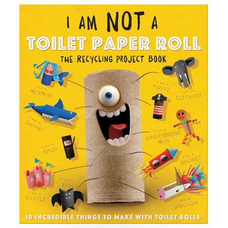 I Am Not a Toilet Paper Roll : 10 Incredible Things to Make with Toilet Paper Rolls