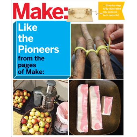 Make: Like the Pioneers : A Day in the Life with Sustainable, Low-Tech/No-Tech Solutions