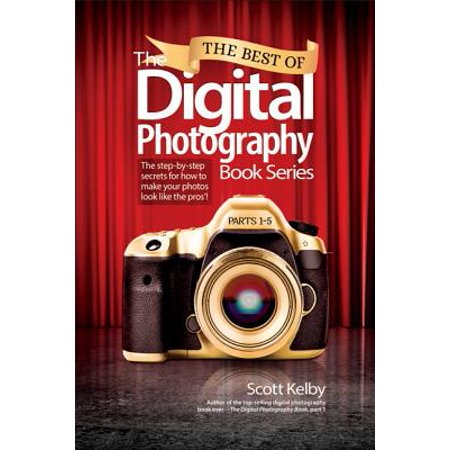 The Best of the Digital Photography Book Series : The Step-By-Step Secrets for How to Make Your Photos Look Like the