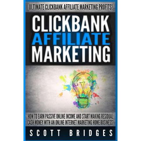 Clickbank Affiliate Marketing   Scott Bridges  How To Earn Passive Online Income And Start Making Residual Cash Money With An Online Internet Marketin