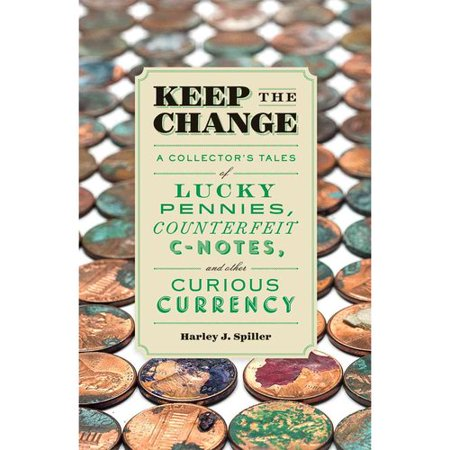 Keep The Change  A Collectors Tales Of Lucky Pennies  Counterfeit C Notes  And Other Curious Currency