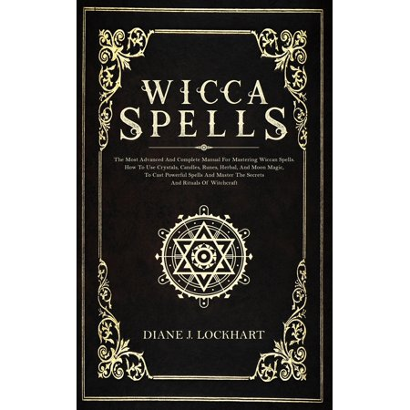 Wicca Spells : The Most Advanced And Complete Manual For Mastering Wiccan Spells. How To Use Crystals, Candles, Runes, Herbal And Moon Magic, To Cast Powerful Spells And Master The Secrets And Rituals (Paperback)