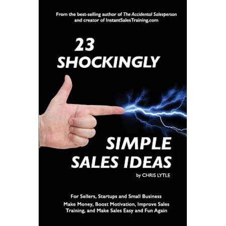 23 Shockingly Simple Sales Ideas : For Sellers, Start-Ups, and Small Businesses Make Money, Boost Motivation, Improve Sales Training, and Make Sales Easy and Fun