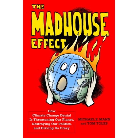The Madhouse Effect : How Climate Change Denial Is Threatening Our Planet, Destroying Our Politics, and Driving Us - How Many Planets