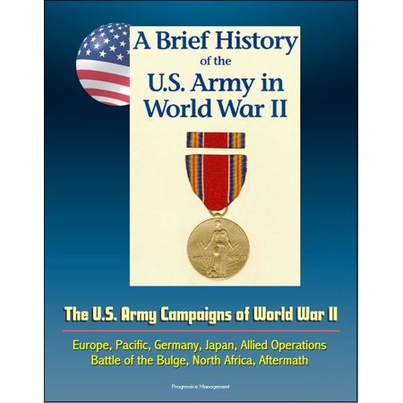A Brief History of the U.S. Army in World War II: The U.S. Army Campaigns of World War II - Europe, Pacific, Germany, Japan, Allied Operations, Battle of the Bulge, North Africa, Aftermath -
