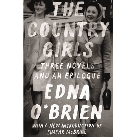 The Country Girls: Three Novels and an Epilogue : (The Country Girl; The Lonely Girl; Girls in Their Married Bliss; Epilogue)