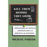 Kill Them Before They Grow : Misdiagnosis of African American Boys in American Classrooms