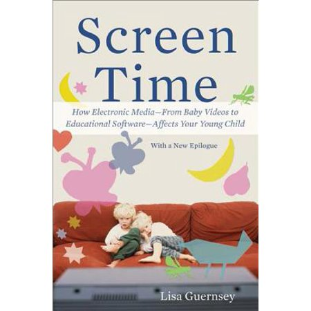 Screen Time : How Electronic Media--From Baby Videos to Educational Software--Affects Your Young Child