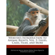 Webster's Introduction to Animal Rights, Vol. 2 : Issues, Cases, Films, and More