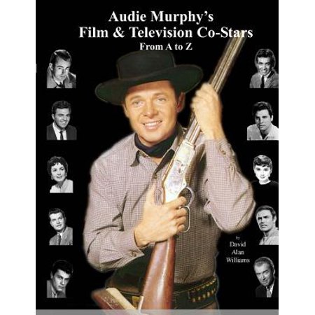Audie Murphys Film & Television Co-Stars from A to Z by