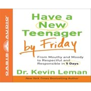 Have a New Teenager by Friday : From Mouthy and Moody to Respectful and Responsible in 5 Days