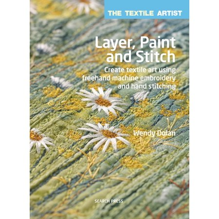 Textile Artist: Layer, Paint and Stitch, The : Create textile art using freehand machine embroidery and hand