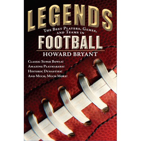 Legends: The Best Players, Games, and Teams in Football : Classic Super Bowls! Amazing Playmakers! Historic Dynasties! And Much, Much