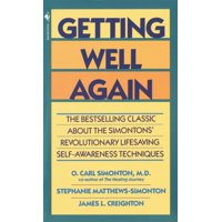 Getting Well Again : The Bestselling Classic About the Simontons' Revolutionary Lifesaving Self- Awareness Techniques