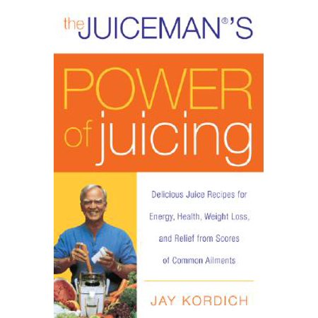 The Juiceman's Power of Juicing : Delicious Juice Recipes for Energy, Health, Weight Loss, and Relief from Scores of Common