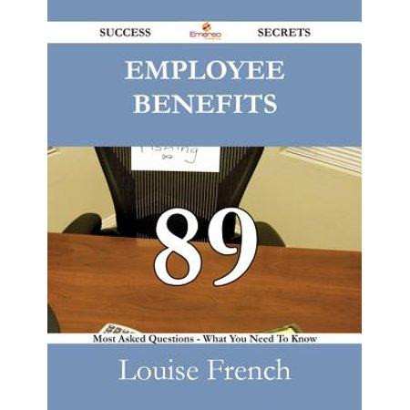 Employee Benefits 89 Success Secrets - 89 Most Asked Questions On Employee Benefits - What You Need To Know -