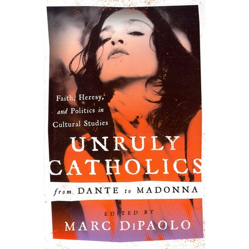 Unruly Catholics from Dante to Madonna: Faith, Heresy, and Politics in Cultural Studies