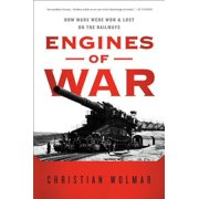 Engines of War : How Wars Were Won & Lost on the Railways