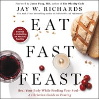 Eat, Fast, Feast: Heal Your Body While Feeding Your Soul-A Christian Guide to Fasting (Audiobook)
