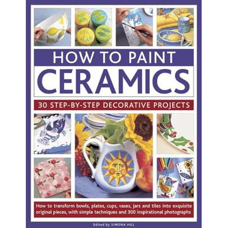 How to Paint Ceramics: 30 Step-By-Step Decorative Projects : How to Transform Bowls, Plates, Cups, Vases, Jars and Tiles Into Exquisite Original Pieces, with Simple Techniques and 300 Inspirational Photographs Painting Projects Illustrated Step