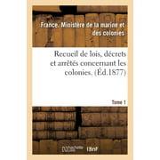Recueil de Lois, D�crets Et Arr�t�s Concernant Les Colonies. Tome 1