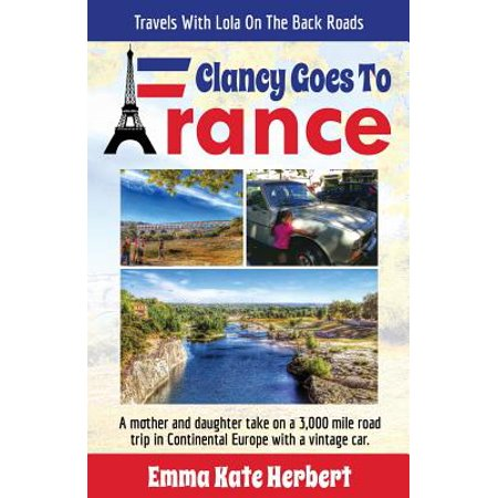 Clancy Goes to France : A Mother and Daughter Take on a 3,000 Mile Road Trip in Continental Europe in a Vintage