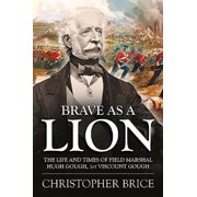 Brave as a Lion : The Life and Times of Field Marshal Hugh Gough, 1st Viscount Gough
