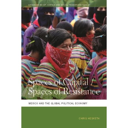 Geographies of Justice and Social Transformation: Spaces of Capital/Spaces of Resistance : Mexico and the Global Political Economy (Series #37) (Hardcover)