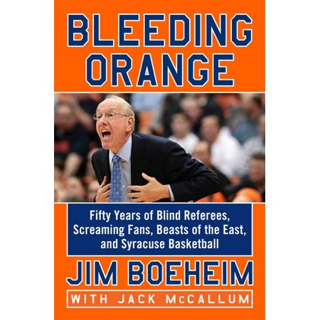 Bleeding Orange : Fifty Years of Blind Referees, Screaming Fans, Beasts of the East, and Syracuse Basketball