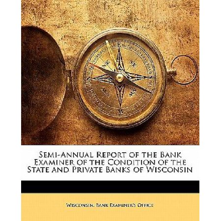 Semi Annual Report Of The Bank Examiner Of The Condition Of The State And Private Banks Of Wisconsin