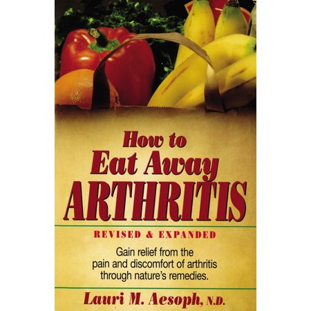 How to Eat Away Arthritis : Gain Relief from the Pain and Discomfort of Arthritis Through Nature's