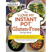 """The """"I Love My Instant Pot"""" Gluten-Free Recipe Book : From Zucchini Nut Bread to Fish Taco Lettuce Wraps, 175 Easy and Delicious Gluten-Free Recipes"""