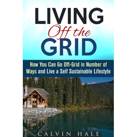 Living off the Grid: How You Can Go Off-Grid in Number of Ways and Live a Self Sustainable Lifestyle -