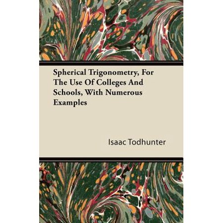 Spherical Trigonometry, For The Use Of Colleges And Schools, With Numerous Examples -