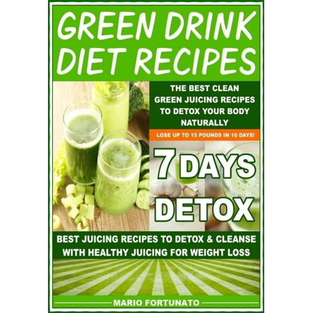 Green Drink Diet Recipes - The Best Clean Green Juicing Recipes to Detox Your Body Naturally - (Best Drink To Detox Your Body)