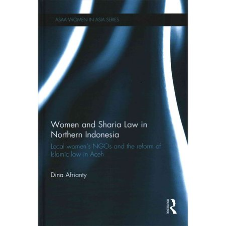 Women and Sharia Law in Northern Indonesia: Local Women's NGOs and the Reform of Islamic Law in Aceh