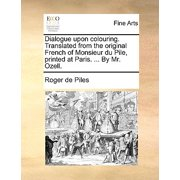 Dialogue Upon Colouring. Translated from the Original French of Monsieur Du Pile, Printed at Paris. ... by Mr. Ozell.