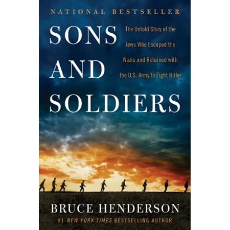 Sons and Soldiers : The Untold Story of the Jews Who Escaped the Nazis and Returned with the U.S. Army to Fight