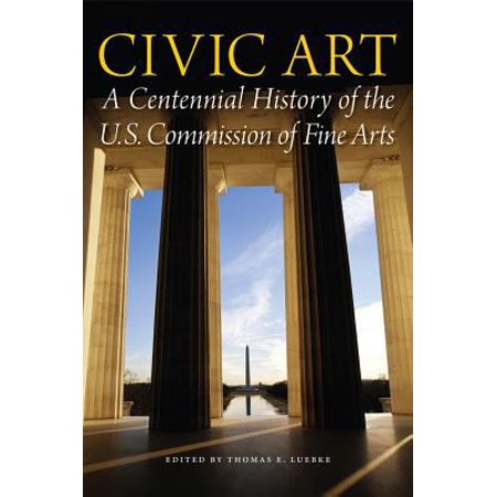 Civic Art  A Centennial History Of The U S  Commission Of Fine Arts